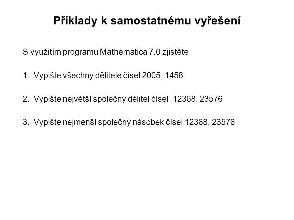 Příklady k samostatnému vyřešení S využitím programu Mathematica 7.0 zjistěte 1.Vypište všechny dělitele čísel 2005, 1458. 2.Vypište největší společný
