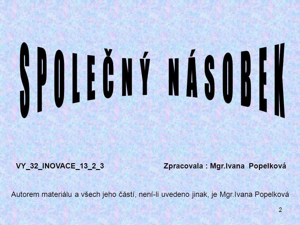 2 VY_32_INOVACE_13_2_3 Zpracovala : Mgr.Ivana Popelková Autorem materiálu a všech jeho částí, není-li uvedeno jinak, je Mgr.Ivana Popelková