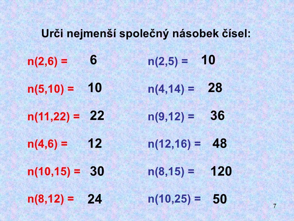 7 n(2,6) = n(5,10) = n(11,22) = n(4,6) = n(10,15) = n(8,12) = 6 10 22 12 30 24 Urči nejmenší společný násobek čísel: n(2,5) = n(4,14) = n(9,12) = n(12,16) = n(8,15) = n(10,25) = 10 28 36 48 120 50