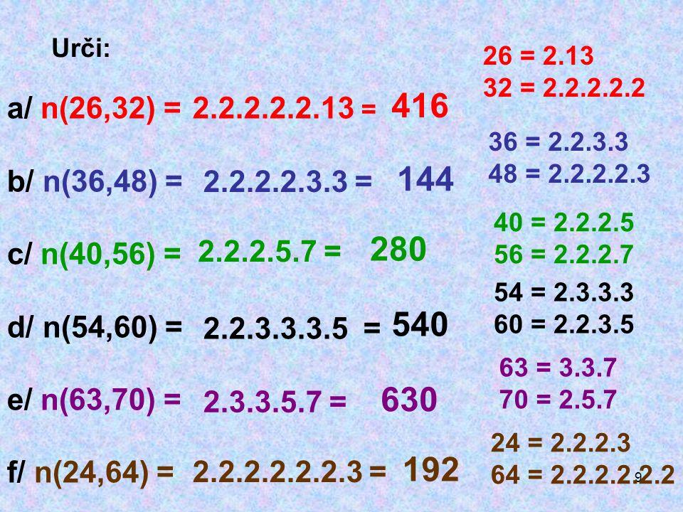 9 Urči: a/ n(26,32) = b/ n(36,48) = c/ n(40,56) = d/ n(54,60) = e/ n(63,70) = f/ n(24,64) = 26 = 2.13 32 = 2.2.2.2.2 2.2.2.2.2.13 = 416 36 = 2.2.3.3 48 = 2.2.2.2.3 2.2.2.2.3.3 = 144 40 = 2.2.2.5 56 = 2.2.2.7 2.2.2.5.7 = 280 54 = 2.3.3.3 60 = 2.2.3.5 2.2.3.3.3.5 = 540 63 = 3.3.7 70 = 2.5.7 2.3.3.5.7 = 630 24 = 2.2.2.3 64 = 2.2.2.2.2.2 2.2.2.2.2.2.3 = 192