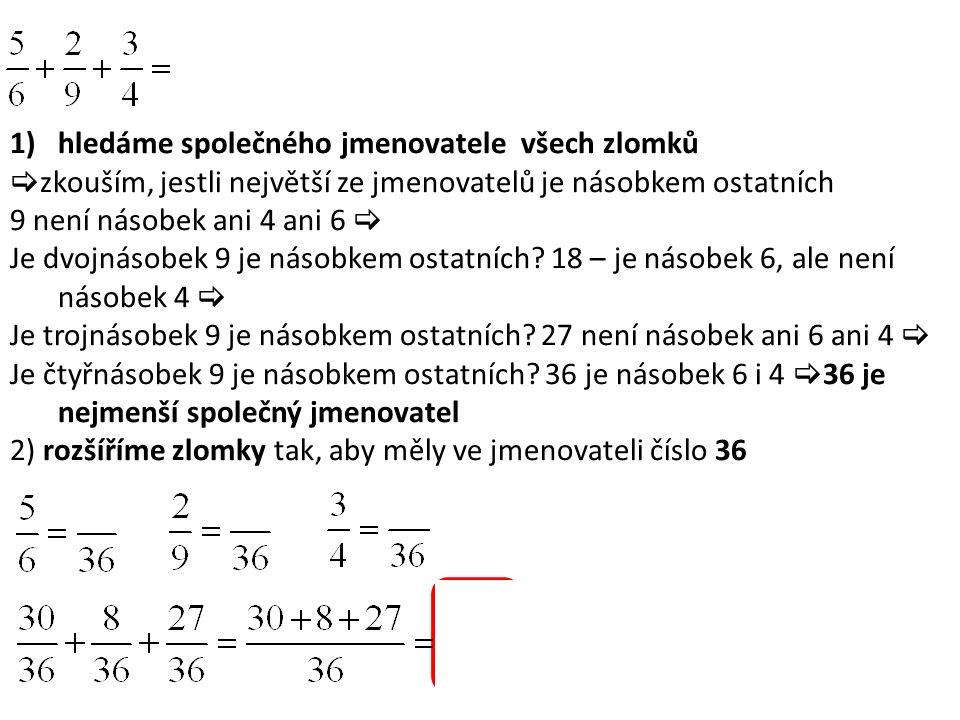 1)hledáme společného jmenovatele všech zlomků  zkouším, jestli největší ze jmenovatelů je násobkem ostatních 9 není násobek ani 4 ani 6  Je dvojnásobek 9 je násobkem ostatních.