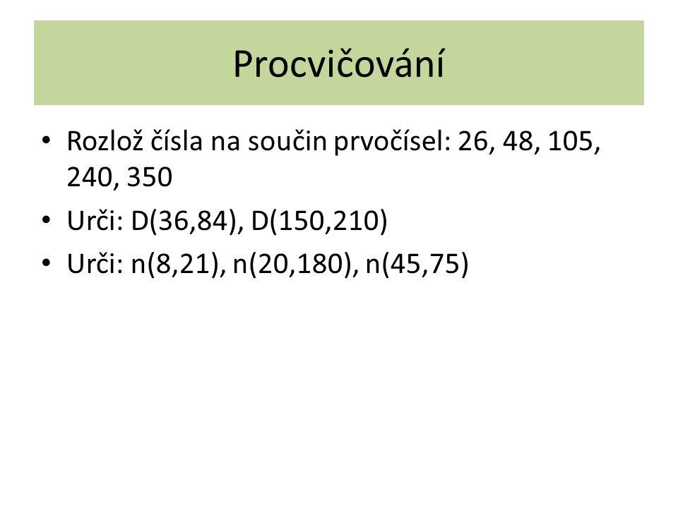 Procvičování Rozlož čísla na součin prvočísel: 26, 48, 105, 240, 350 Urči: D(36,84), D(150,210) Urči: n(8,21), n(20,180), n(45,75)