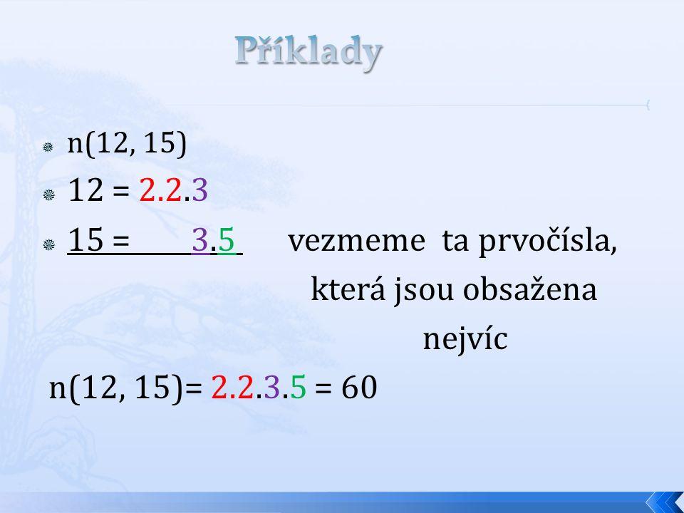  n(12, 15)  12 = 2.2.3  15 = 3.5 vezmeme ta prvočísla, která jsou obsažena nejvíc n(12, 15)= 2.2.3.5 = 60