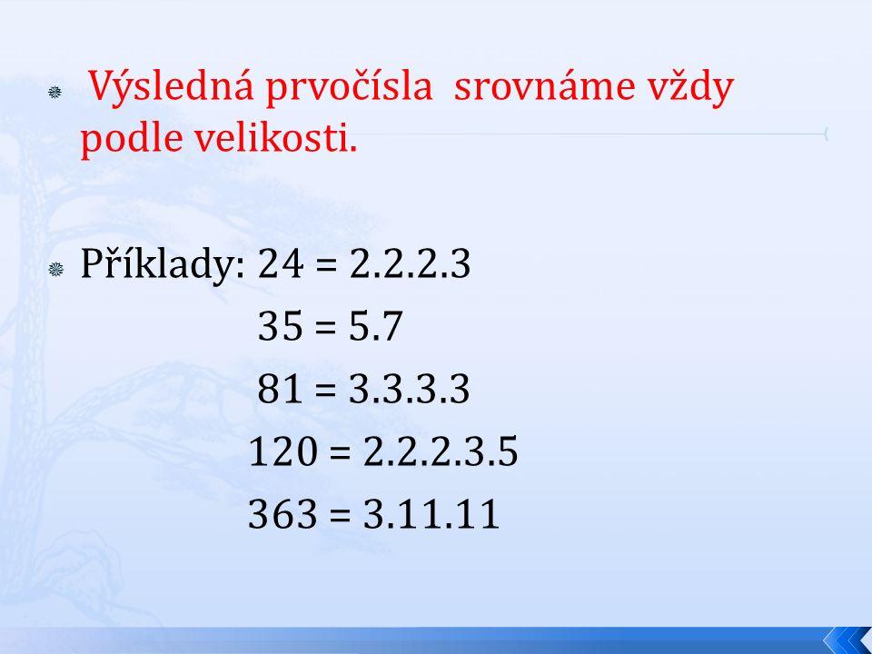  Výsledná prvočísla srovnáme vždy podle velikosti.  Příklady: 24 = 2.2.2.3 35 = 5.7 81 = 3.3.3.3 120 = 2.2.2.3.5 363 = 3.11.11