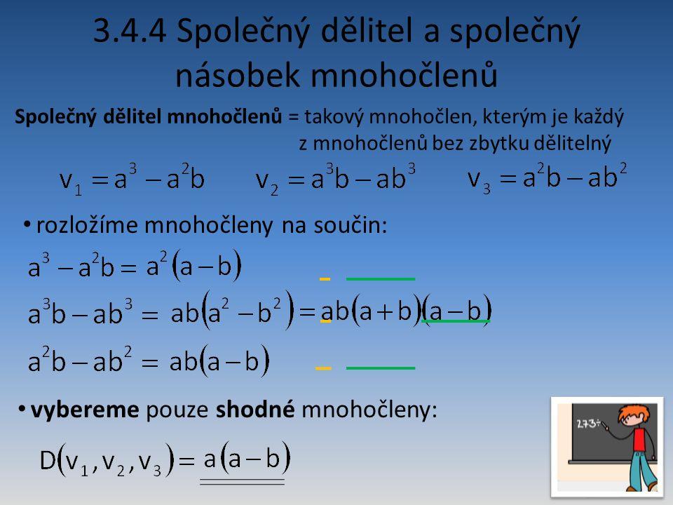 Společný dělitel mnohočlenů = takový mnohočlen, kterým je každý z mnohočlenů bez zbytku dělitelný 3.4.4 Společný dělitel a společný násobek mnohočlenů rozložíme mnohočleny na součin: vybereme pouze shodné mnohočleny:
