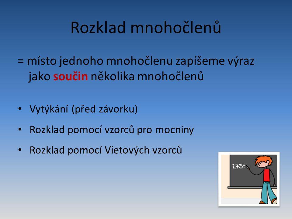 Rozklad mnohočlenů = místo jednoho mnohočlenu zapíšeme výraz jako součin několika mnohočlenů Vytýkání (před závorku) Rozklad pomocí vzorců pro mocniny Rozklad pomocí Vietových vzorců