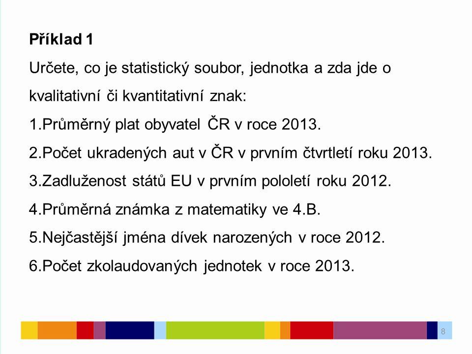 8 Příklad 1 Určete, co je statistický soubor, jednotka a zda jde o kvalitativní či kvantitativní znak: 1.Průměrný plat obyvatel ČR v roce 2013. 2.Poče