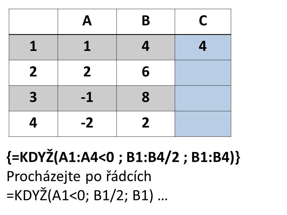 ABC 1144 226 38 4-22 {=KDYŽ(A1:A4<0 ; B1:B4/2 ; B1:B4)} Procházejte po řádcích =KDYŽ(A1<0; B1/2; B1) …
