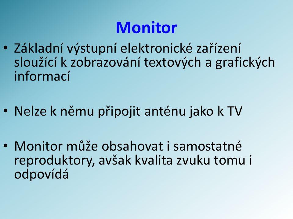 Druhy monitoru Nejvíce používané CRT (klasický velký monitor) LCD (na bázi tekutých krystalů – hubená obrazovka) Méně používané ( k běžné činnosti skoro v ůbec ) Plazmová obrazovka Další (OLED, SED – např.