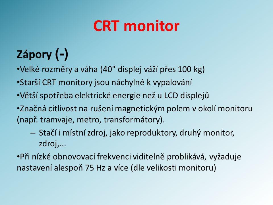 CRT monitor Zápory (-) Velké rozměry a váha (40 displej váží přes 100 kg) Starší CRT monitory jsou náchylné k vypalování Větší spotřeba elektrické energie než u LCD displejů Značná citlivost na rušení magnetickým polem v okolí monitoru (např.