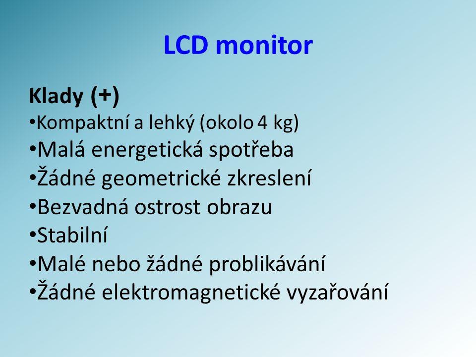 LCD monitor Klady (+) Kompaktní a lehký (okolo 4 kg) Malá energetická spotřeba Žádné geometrické zkreslení Bezvadná ostrost obrazu Stabilní Malé nebo žádné problikávání Žádné elektromagnetické vyzařování