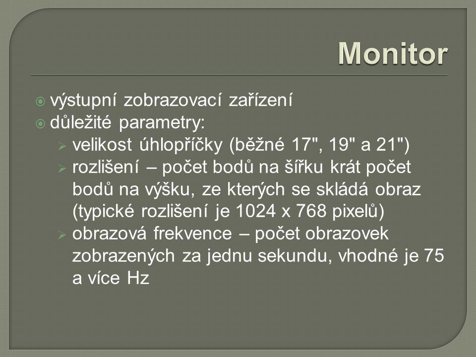  výstupní zobrazovací zařízení  důležité parametry:  velikost úhlopříčky (běžné 17 , 19 a 21 )  rozlišení – počet bodů na šířku krát počet bodů na výšku, ze kterých se skládá obraz (typické rozlišení je 1024 x 768 pixelů)  obrazová frekvence – počet obrazovek zobrazených za jednu sekundu, vhodné je 75 a více Hz