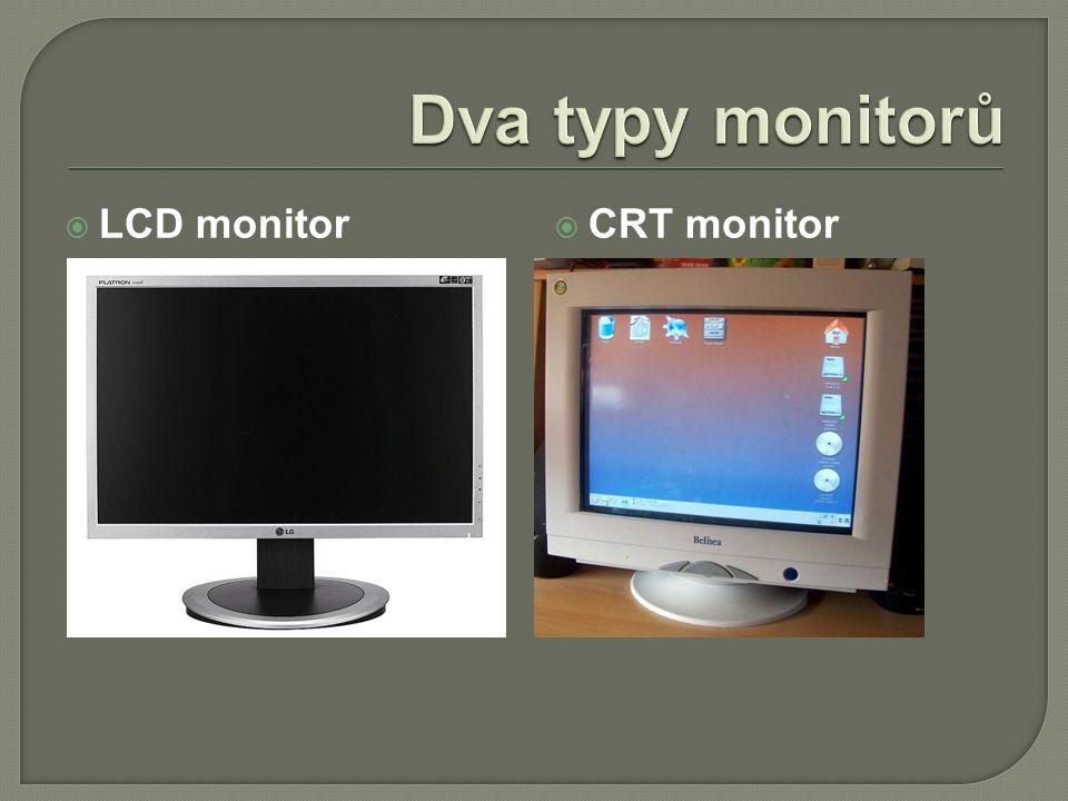  LCD monitor  novější typ  menší rozměry, lehčí  nezatěžuje zrak  menší spotřeba energie  CRT monitor  zastarávající  větší rozměry  je třeba nastavit obrazovou frekvenci, aby nebyl zatěžován zrak