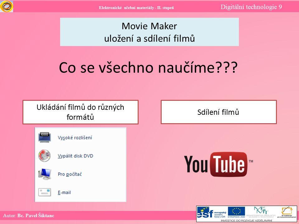 Elektronické učební materiály - II. stupeň Digitální technologie 9 Autor: Bc. Pavel Šiktanc Movie Maker uložení a sdílení filmů Co se všechno naučíme?