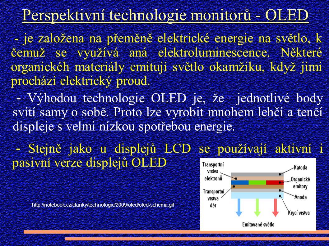 Perspektivní technologie monitorů - OLED - Stejně jako u displejů LCD se používají aktivní i pasivní verze displejů OLED - je založena na přeměně elektrické energie na světlo, k čemuž se využívá aná elektroluminescence.
