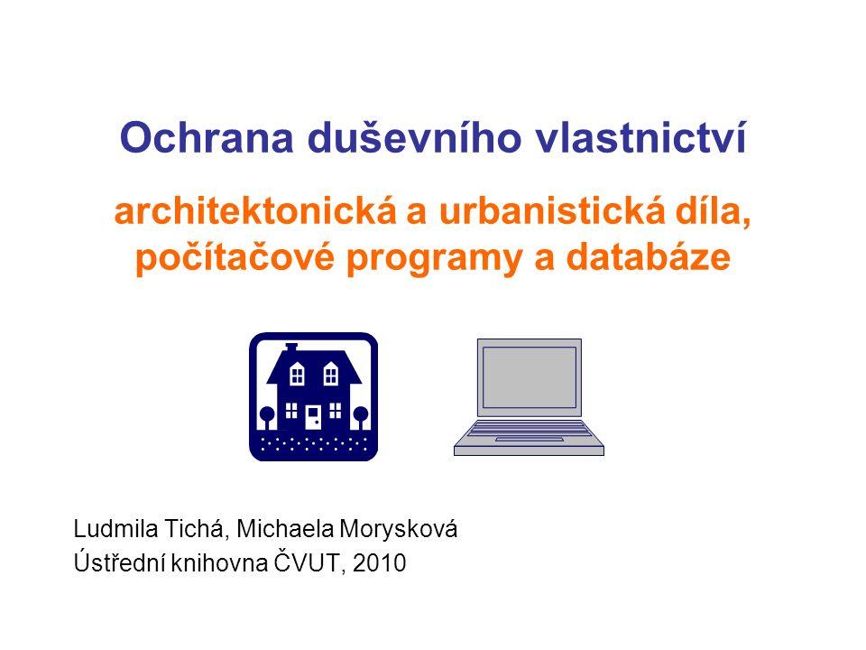 Ochrana duševního vlastnictví architektonická a urbanistická díla, počítačové programy a databáze Ludmila Tichá, Michaela Morysková Ústřední knihovna ČVUT, 2010