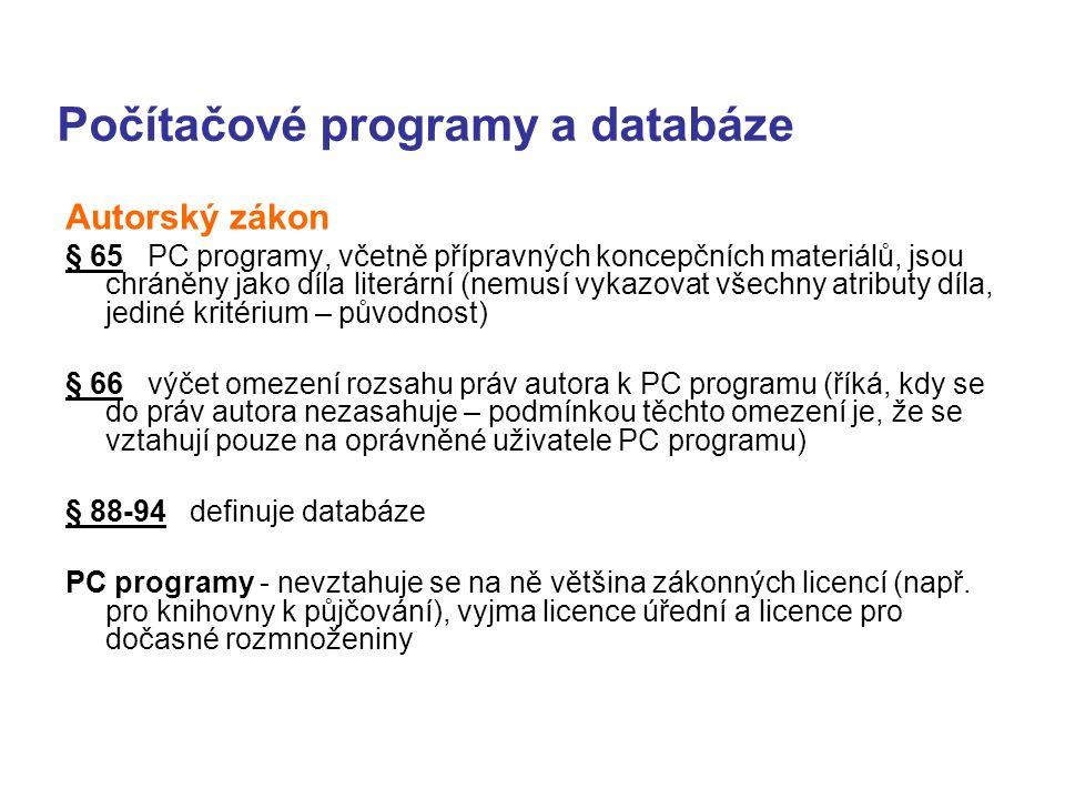 Počítačové programy a databáze Autorský zákon § 65 PC programy, včetně přípravných koncepčních materiálů, jsou chráněny jako díla literární (nemusí vykazovat všechny atributy díla, jediné kritérium – původnost) § 66 výčet omezení rozsahu práv autora k PC programu (říká, kdy se do práv autora nezasahuje – podmínkou těchto omezení je, že se vztahují pouze na oprávněné uživatele PC programu) § 88-94 definuje databáze PC programy - nevztahuje se na ně většina zákonných licencí (např.