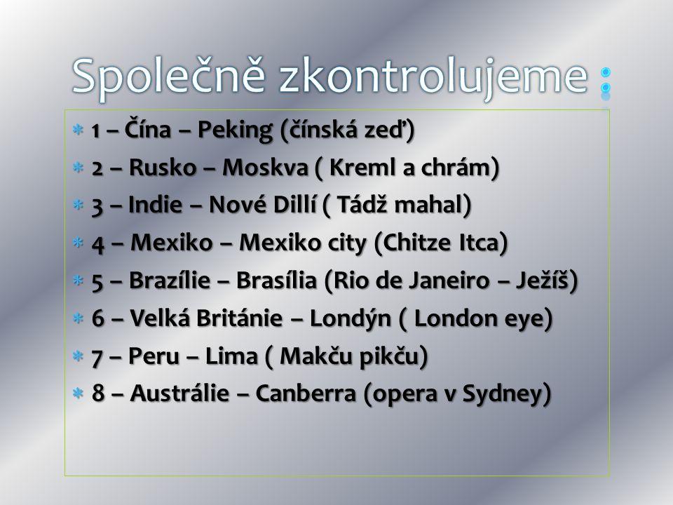  1 – Čína – Peking (čínská zeď)  2 – Rusko – Moskva ( Kreml a chrám)  3 – Indie – Nové Dillí ( Tádž mahal)  4 – Mexiko – Mexiko city (Chitze Itca)  5 – Brazílie – Brasília (Rio de Janeiro – Ježíš)  6 – Velká Británie – Londýn ( London eye)  7 – Peru – Lima ( Makču pikču)  8 – Austrálie – Canberra (opera v Sydney)