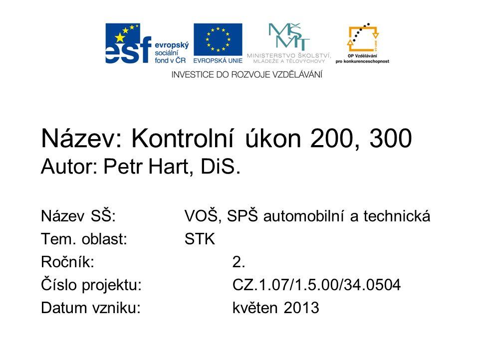 Název: Kontrolní úkon 200, 300 Autor: Petr Hart, DiS. Název SŠ:VOŠ, SPŠ automobilní a technická Tem. oblast:STK Ročník:2. Číslo projektu:CZ.1.07/1.5.0