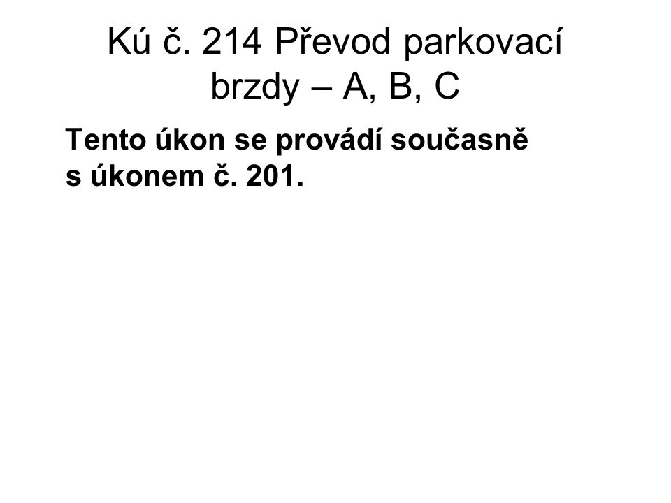 Kú č. 214 Převod parkovací brzdy – A, B, C Tento úkon se provádí současně s úkonem č. 201.