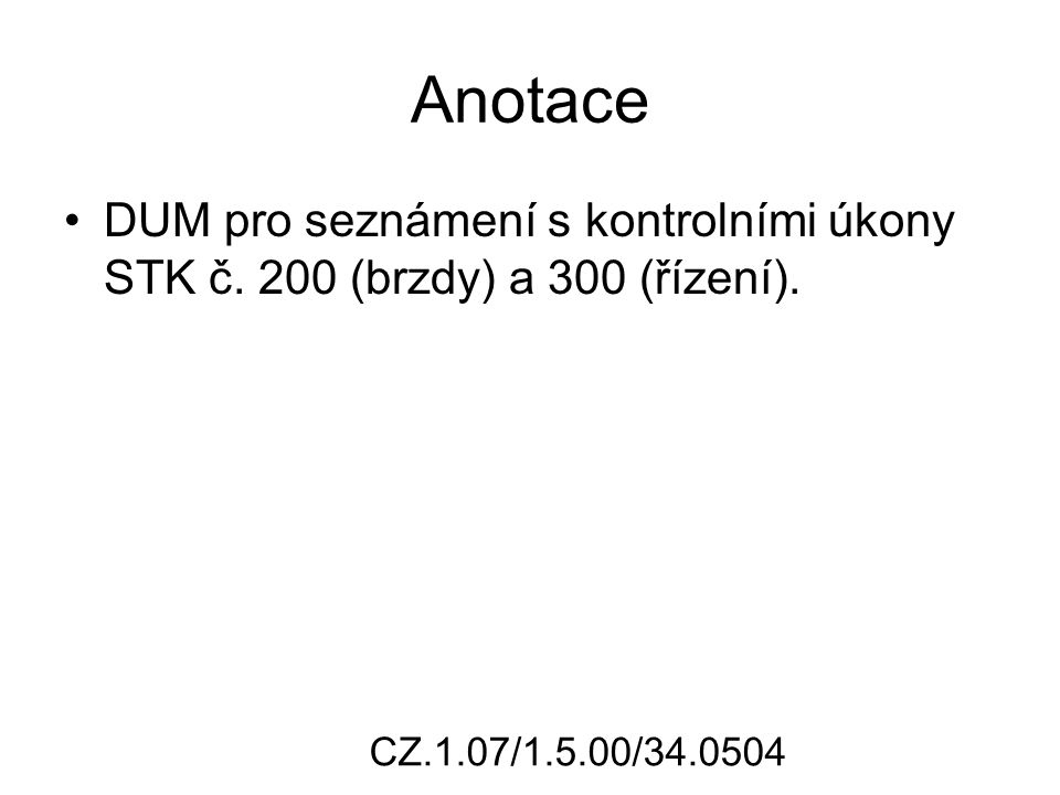 Anotace DUM pro seznámení s kontrolními úkony STK č. 200 (brzdy) a 300 (řízení). CZ.1.07/1.5.00/34.0504