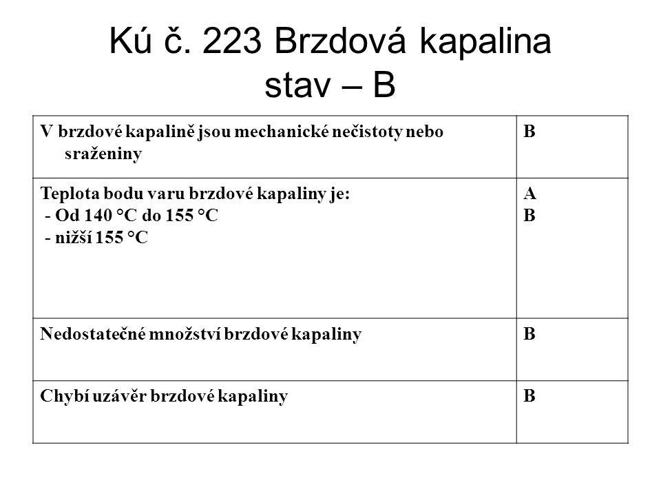 Kú č. 223 Brzdová kapalina stav – B V brzdové kapalině jsou mechanické nečistoty nebo sraženiny B Teplota bodu varu brzdové kapaliny je: - Od 140 °C d