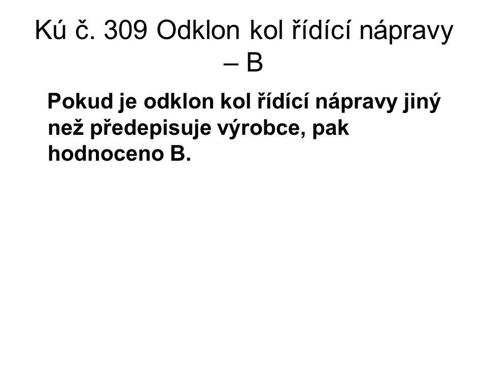 Kú č. 309 Odklon kol řídící nápravy – B Pokud je odklon kol řídící nápravy jiný než předepisuje výrobce, pak hodnoceno B.