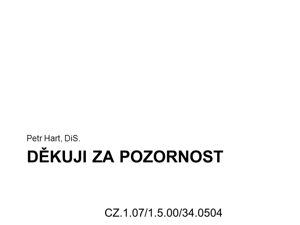 DĚKUJI ZA POZORNOST Petr Hart, DiS. CZ.1.07/1.5.00/34.0504
