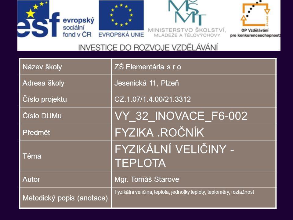 Název školyZŠ Elementária s.r.o Adresa školyJesenická 11, Plzeň Číslo projektuCZ.1.07/1.4.00/21.3312 Číslo DUMu VY_32_INOVACE_F6-002 Předmět FYZIKA.ROČNÍK Téma FYZIKÁLNÍ VELIČINY - TEPLOTA AutorMgr.