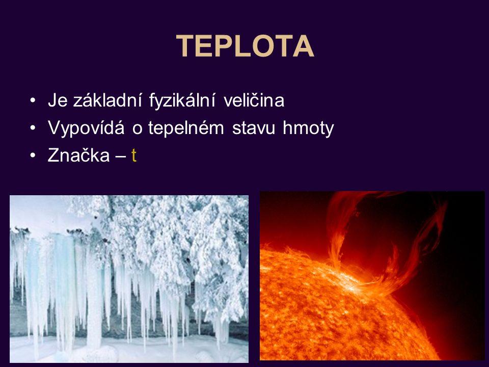 TEPLOTA Je základní fyzikální veličina Vypovídá o tepelném stavu hmoty Značka – t