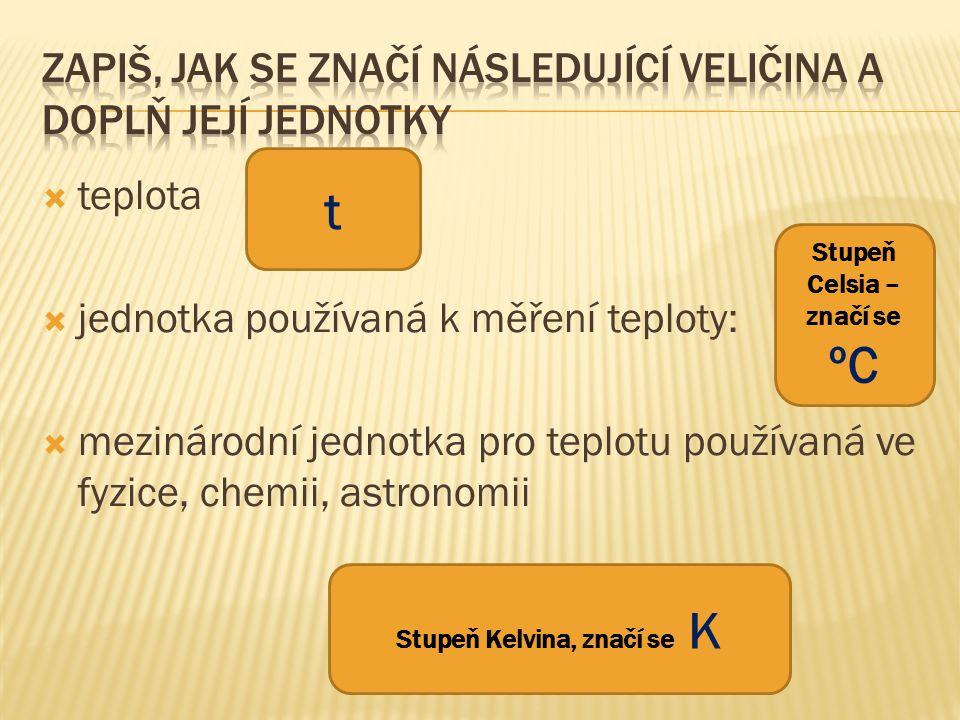  teplota  jednotka používaná k měření teploty:  mezinárodní jednotka pro teplotu používaná ve fyzice, chemii, astronomii t Stupeň Celsia – značí se ºC Stupeň Kelvina, značí se K