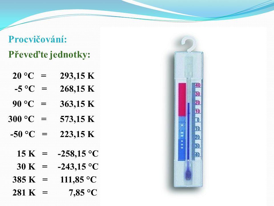 Procvičování: Převeďte jednotky: 20 °C = -5 °C = 90 °C = 300 °C = 15 K = -50 °C = 30 K = 385 K = 293,15 K 268,15 K 363,15 K 573,15 K 223,15 K -258,15 °C -243,15 °C 111,85 °C 281 K = 7,85 °C