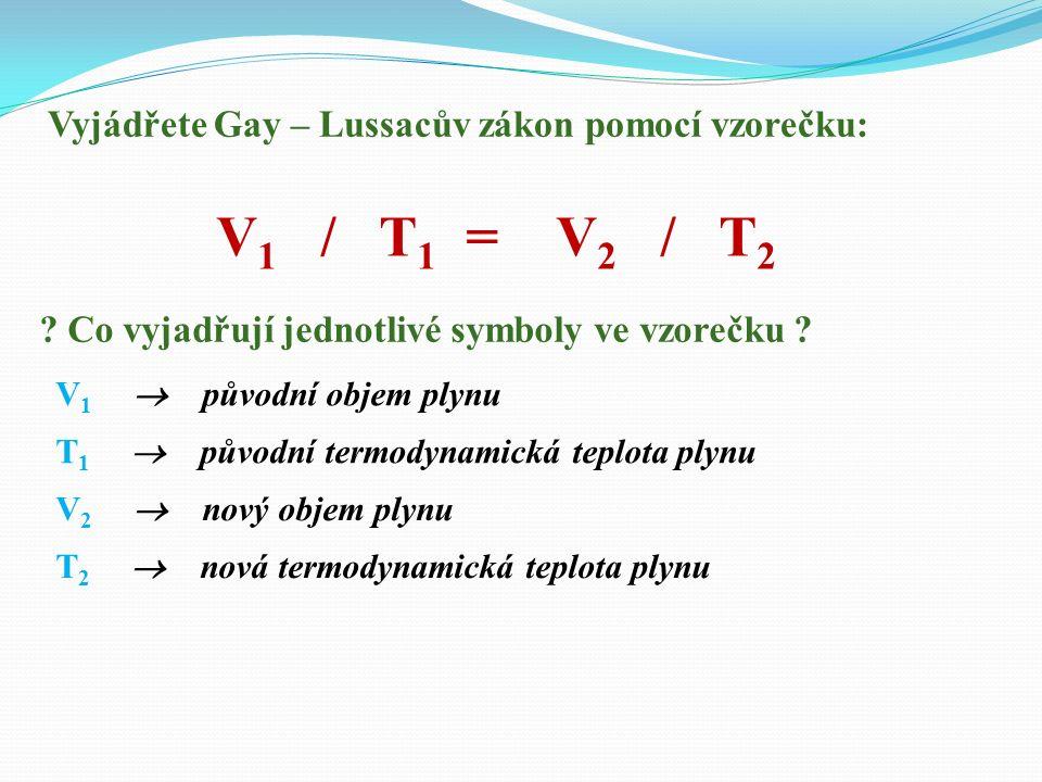 Vyjádřete Gay – Lussacův zákon pomocí vzorečku: V 1 / T 1 = V 2 / T 2 .