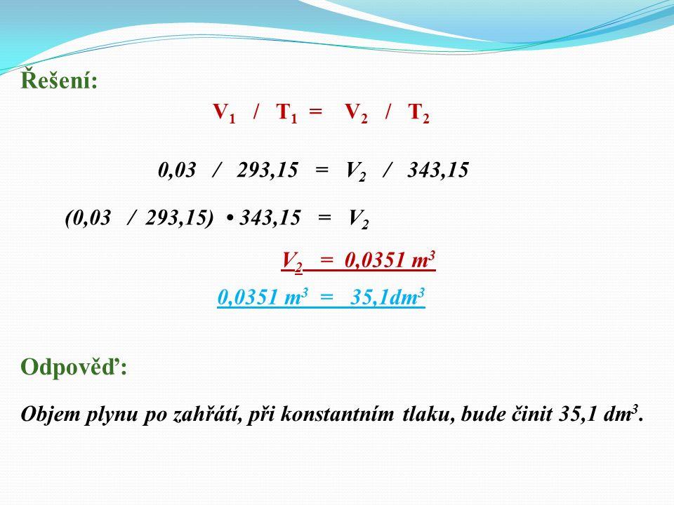 Řešení: 0,03 / 293,15 = V 2 / 343,15 V 2 = 0,0351 m 3 Odpověď: Objem plynu po zahřátí, při konstantním tlaku, bude činit 35,1 dm 3.