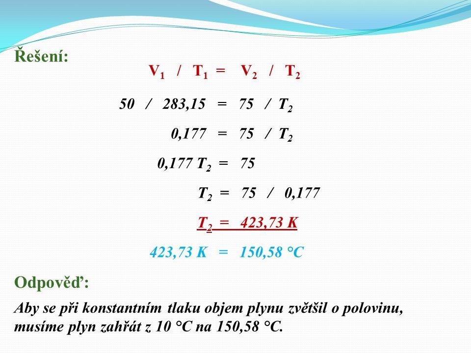 Řešení: 50 / 283,15 = 75 / T 2 Odpověď: Aby se při konstantním tlaku objem plynu zvětšil o polovinu, musíme plyn zahřát z 10 °C na 150,58 °C.