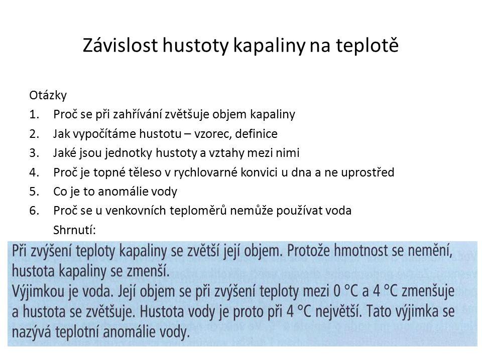 Otázky 1.Proč se při zahřívání zvětšuje objem kapaliny 2.Jak vypočítáme hustotu – vzorec, definice 3.Jaké jsou jednotky hustoty a vztahy mezi nimi 4.P