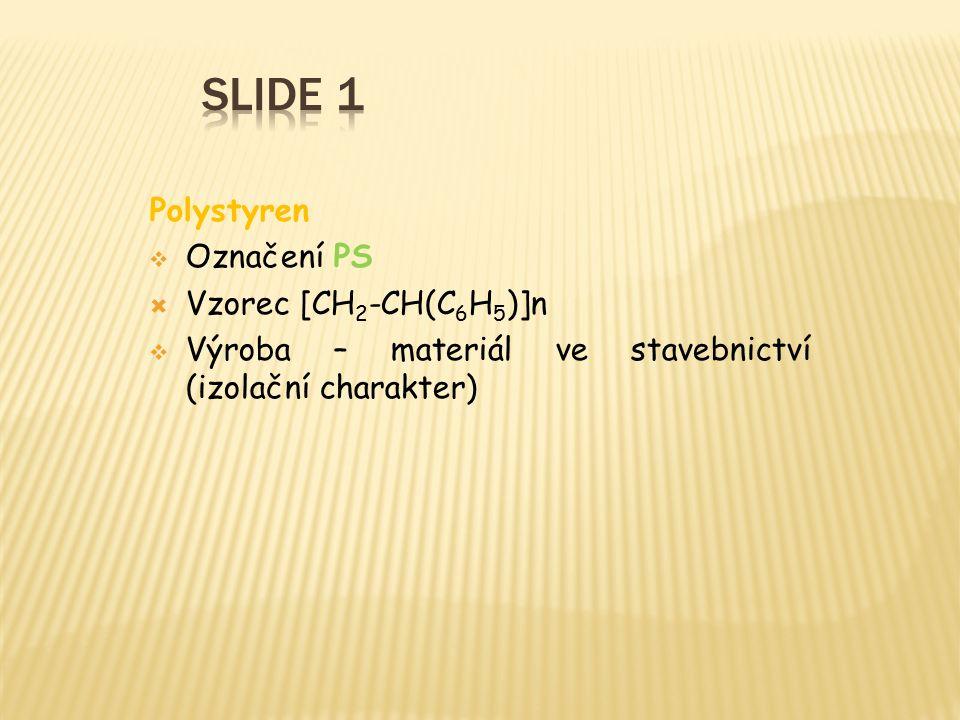 Polystyren  Označení PS  Vzorec [CH 2 -CH(C 6 H 5 )]n  Výroba – materiál ve stavebnictví (izolační charakter)