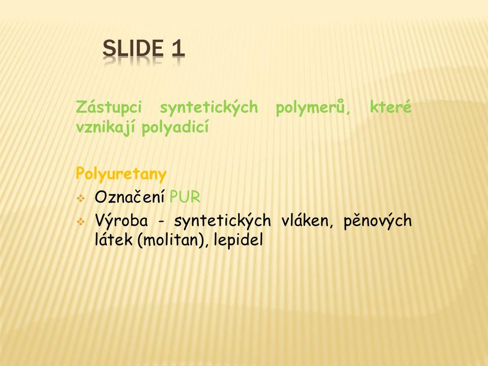 Zástupci syntetických polymerů, které vznikají polyadicí Polyuretany  Označení PUR  Výroba - syntetických vláken, pěnových látek (molitan), lepidel