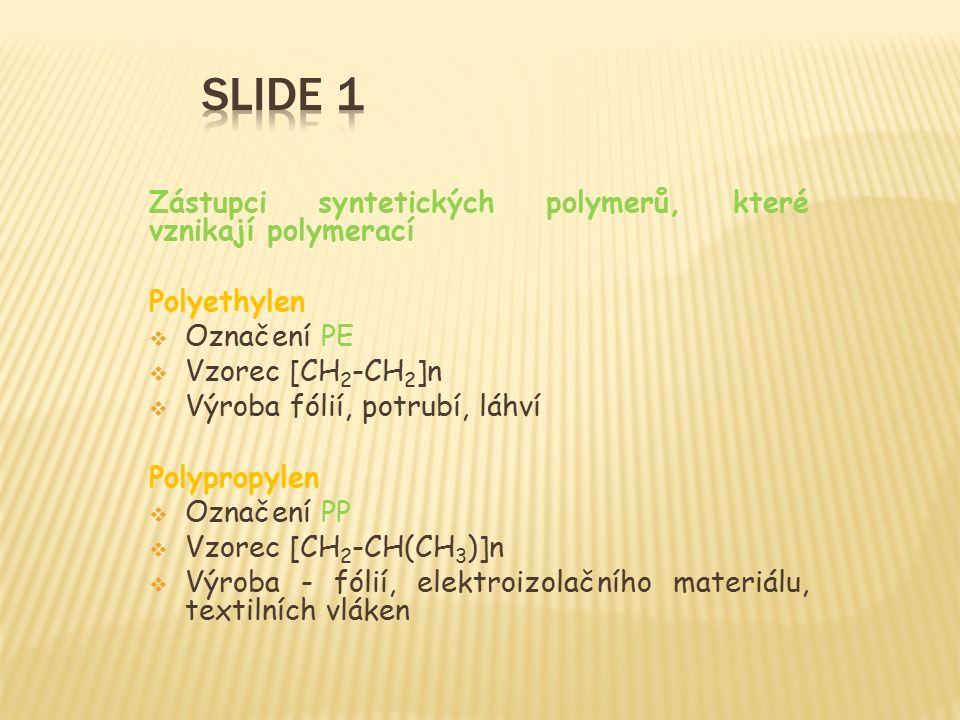 Zástupci syntetických polymerů, které vznikají polymerací Polyethylen  Označení PE  Vzorec [CH 2 -CH 2 ]n  Výroba fólií, potrubí, láhví Polypropylen  Označení PP  Vzorec [CH 2 -CH(CH 3 )]n  Výroba - fólií, elektroizolačního materiálu, textilních vláken