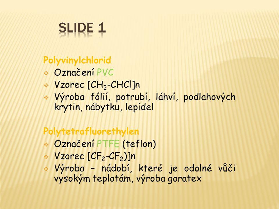 Polyvinylchlorid  Označení PVC  Vzorec [CH 2 -CHCl]n  Výroba fólií, potrubí, láhví, podlahových krytin, nábytku, lepidel Polytetrafluorethylen  Označení PTFE (teflon)  Vzorec [CF 2 -CF 2 )]n  Výroba – nádobí, které je odolné vůči vysokým teplotám, výroba goratex