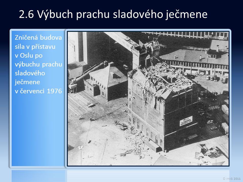 © IHAS 2011 2.6 Výbuch prachu sladového ječmene Zničená budova sila v přístavu v Oslu po výbuchu prachu sladového ječmene v červenci 1976