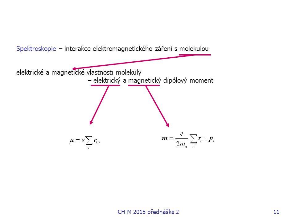 Spektroskopie – interakce elektromagnetického záření s molekulou elektrické a magnetické vlastnosti molekuly – elektrický a magnetický dipólový moment CH M 2015 přednáška 211