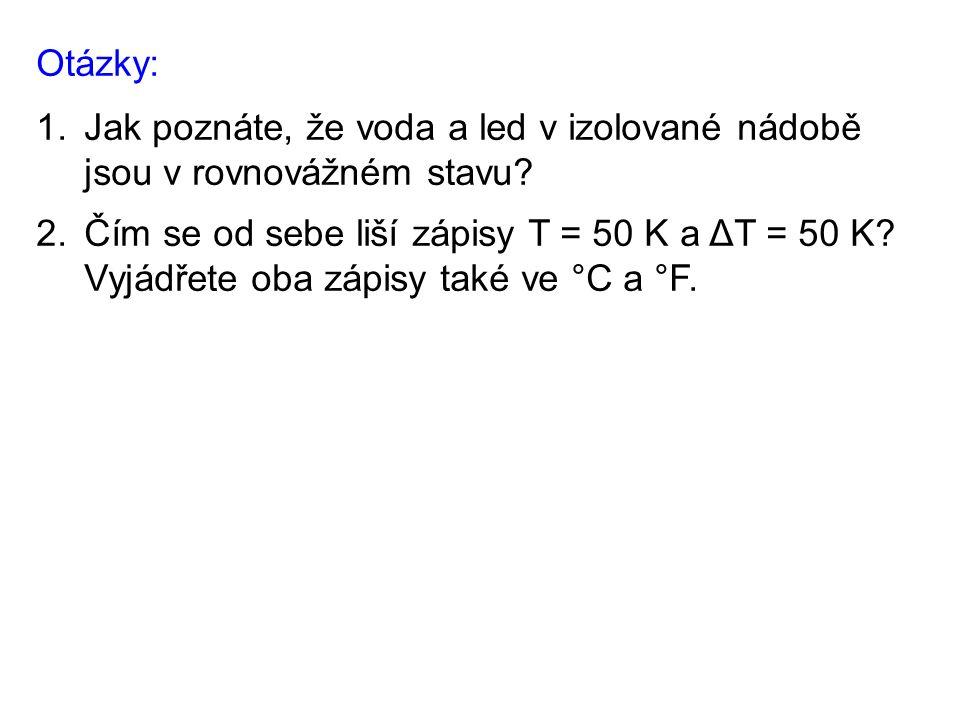 Otázky: 1.Jak poznáte, že voda a led v izolované nádobě jsou v rovnovážném stavu? 2.Čím se od sebe liší zápisy T = 50 K a ΔT = 50 K? Vyjádřete oba záp