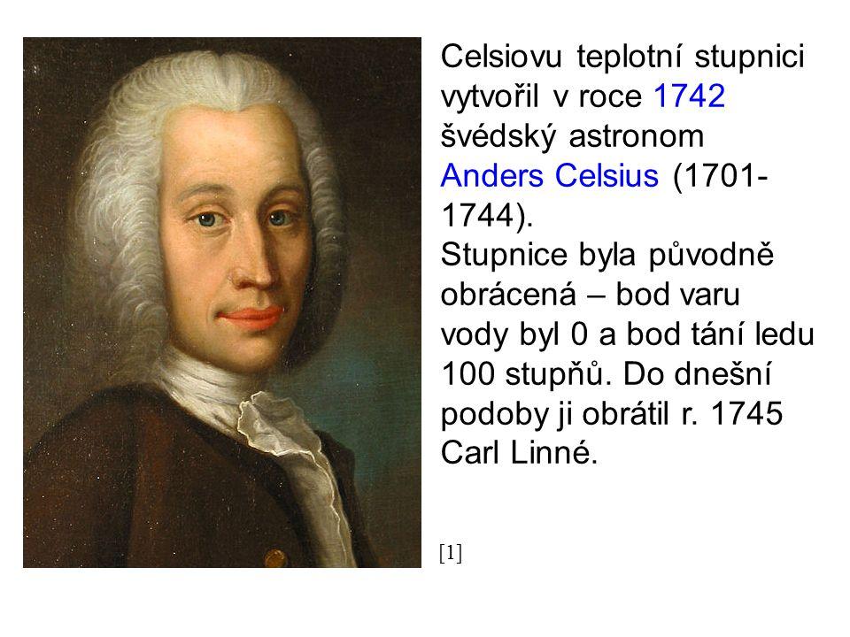Celsiovu teplotní stupnici vytvořil v roce 1742 švédský astronom Anders Celsius (1701- 1744). Stupnice byla původně obrácená – bod varu vody byl 0 a b