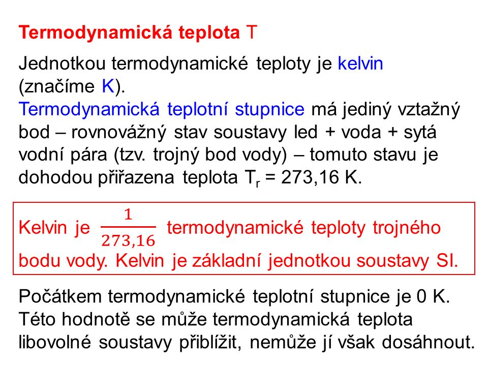 Termodynamická teplota T Jednotkou termodynamické teploty je kelvin (značíme K). Termodynamická teplotní stupnice má jediný vztažný bod – rovnovážný s