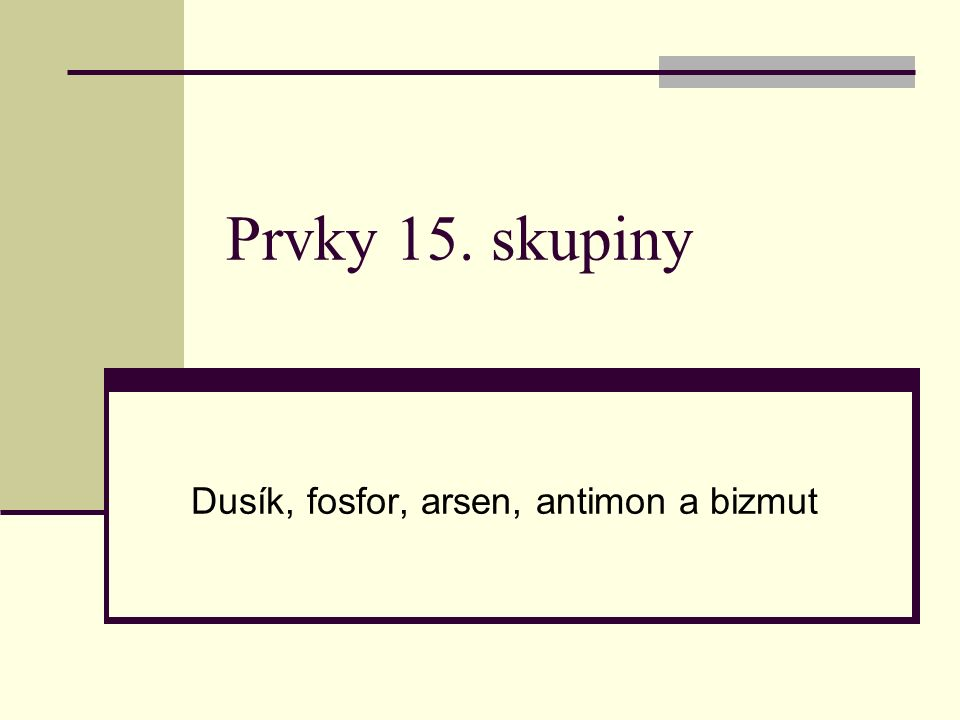 Prvky 15. skupiny Dusík, fosfor, arsen, antimon a bizmut
