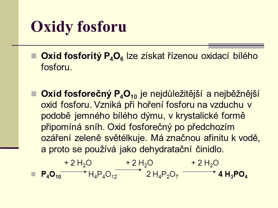 Oxidy fosforu Oxid fosforitý P 4 O 6 lze získat řízenou oxidací bílého fosforu. Oxid fosforečný P 4 O 10 je nejdůležitější a nejběžnější oxid fosforu.