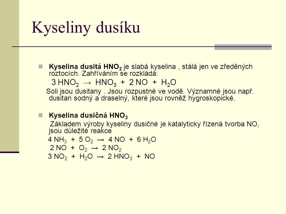 Kyseliny dusíku Kyselina dusitá HNO 2 je slabá kyselina, stálá jen ve zředěných roztocích. Zahříváním se rozkládá: 3 HNO 2 → HNO 3 + 2 NO + H 2 O Soli