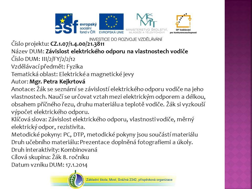 Číslo projektu: CZ.1.07/1.4.00/21.3811 Název DUM: Závislost elektrického odporu na vlastnostech vodiče Číslo DUM: III/2/FY/2/2/12 Vzdělávací předmět: Fyzika Tematická oblast: Elektrické a magnetické jevy Autor: Mgr.