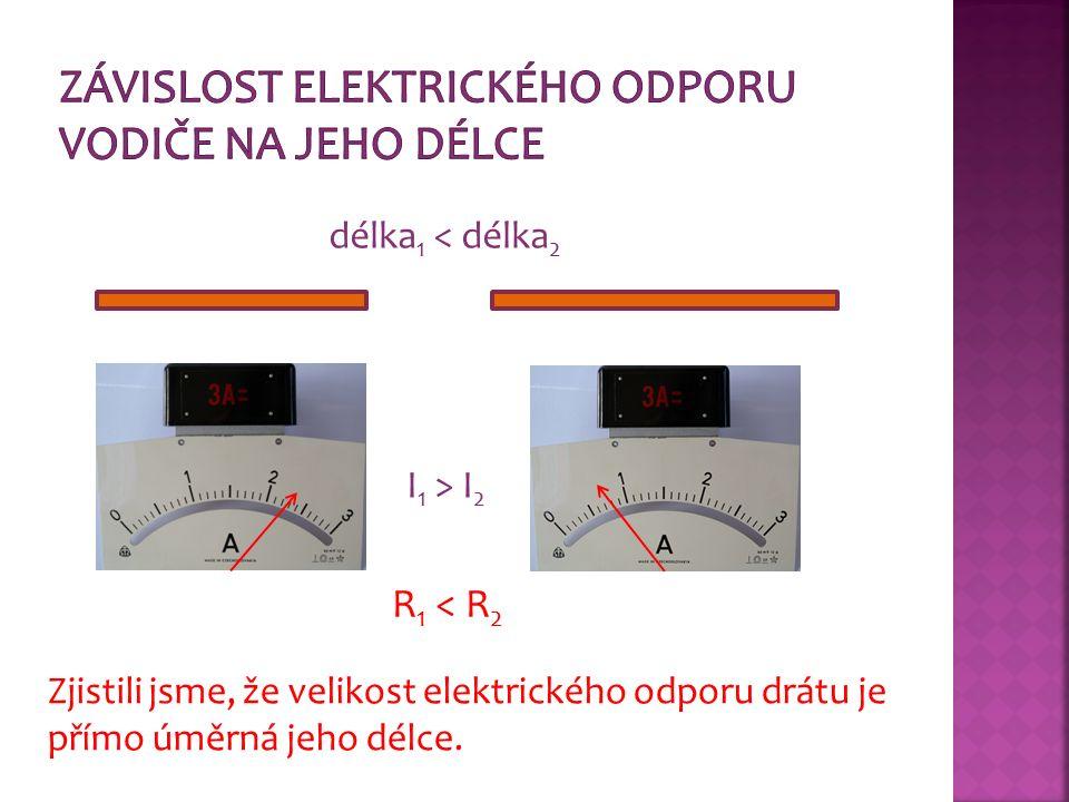 délka 1 < délka 2 I 1 > I 2 R 1 < R 2 Zjistili jsme, že velikost elektrického odporu drátu je přímo úměrná jeho délce.